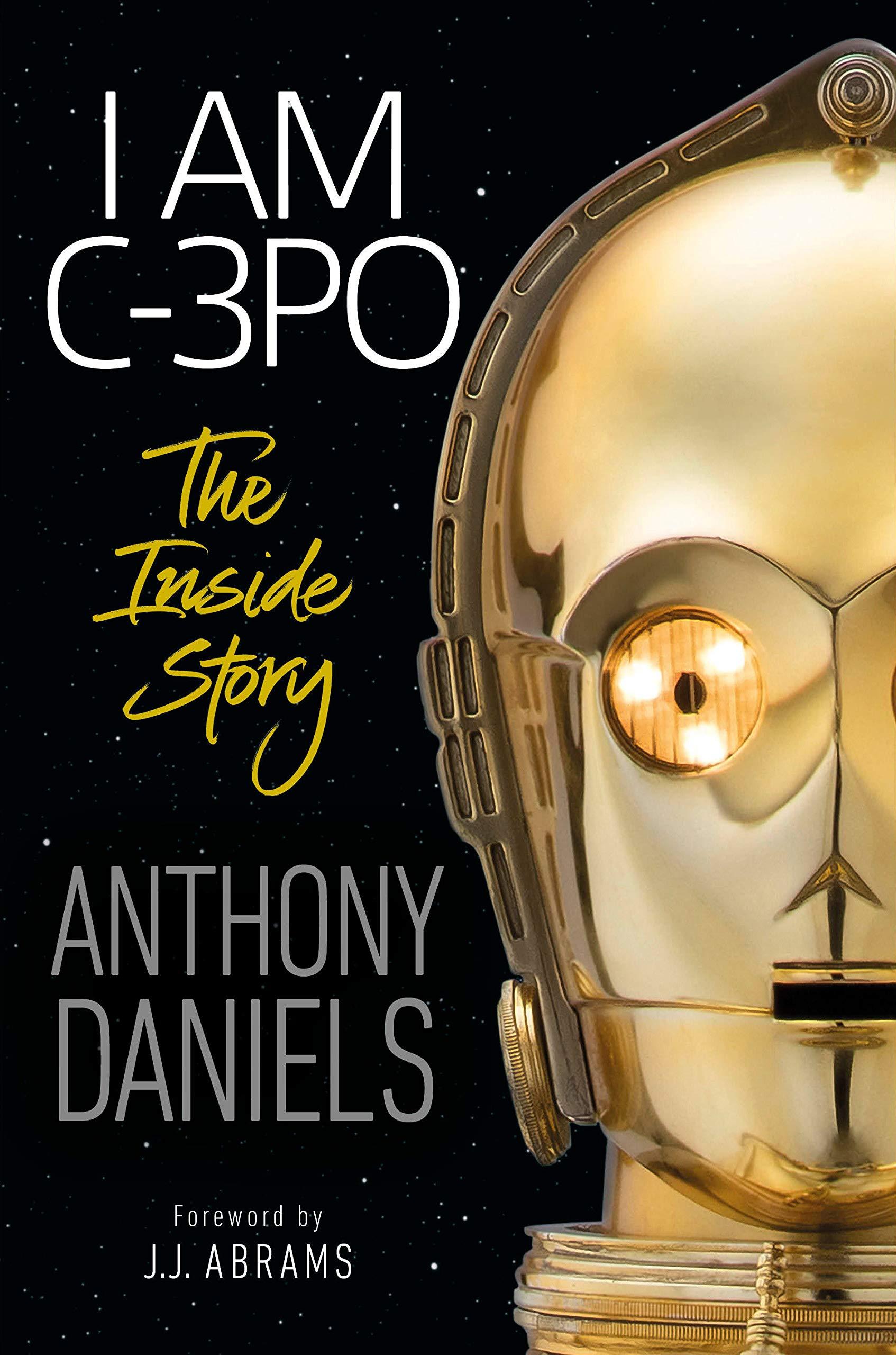 I Am C-3PO: The Inside Story: Foreword by J.J. Abrams: Daniels, Anthony, Abrams, J.J.: 9781465486103: Amazon.com: Books