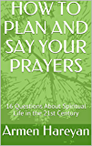 HOW TO PLAN AND SAY YOUR PRAYERS: 16 Questions About Spiritual Life in the 21st Century (Christian Spiritual Life in The 21st Century)