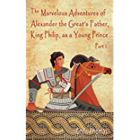 """""""The Marvelous Adventures of Alexander the Great's Father, King Phillip, as a Young Prince  Part 1"""" (English Edition)"""