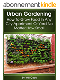 Urban Gardening: How To Grow Food In Any City Apartment Or Yard No Matter How Small (Growing Indoors, On Rooftop , Small Yards,  Balcony Gardens, Planting ... Guidebook Book 1) (English Edition)