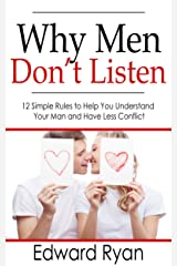 Why Men Don't Listen: 12 Simple Rules to Help You Understand Your Man and Have Less Conflict Kindle Edition