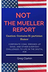 Not the Mueller Report: Corporate Cons, Dressed-Up Dogs, and Other Everyday Challenges to Life in the Digital Age Kindle Edition