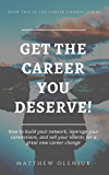Get The Career You Deserve!: How to build your network, leverage your connections, and sell your talents for a great new career change. (Career Change Series Book 2)