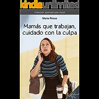Mamás que trabajan, cuidado con la culpa (Aprender para crecer nº 4)