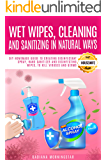 WET WIPES, CLEANING, AND SANITIZING IN NATURAL WAYS: DIY Homemade Guide to Creating Disinfectant Spray, Hand Sanitizer and Disinfecting Wipes, to Kill Viruses and Germs