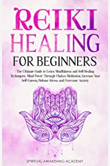 REIKI HEALING FOR BEGINNERS: The Ultimate Guide to Learn Mindfulness and Self-Healing Techniques. Mind Power Through Chakra Meditation, Increase Your Self-Esteem, Release Stress and Overcome Anxiety Kindle Edition