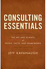 Consulting Essentials: The Art and Science of People, Facts, and Frameworks Kindle Edition