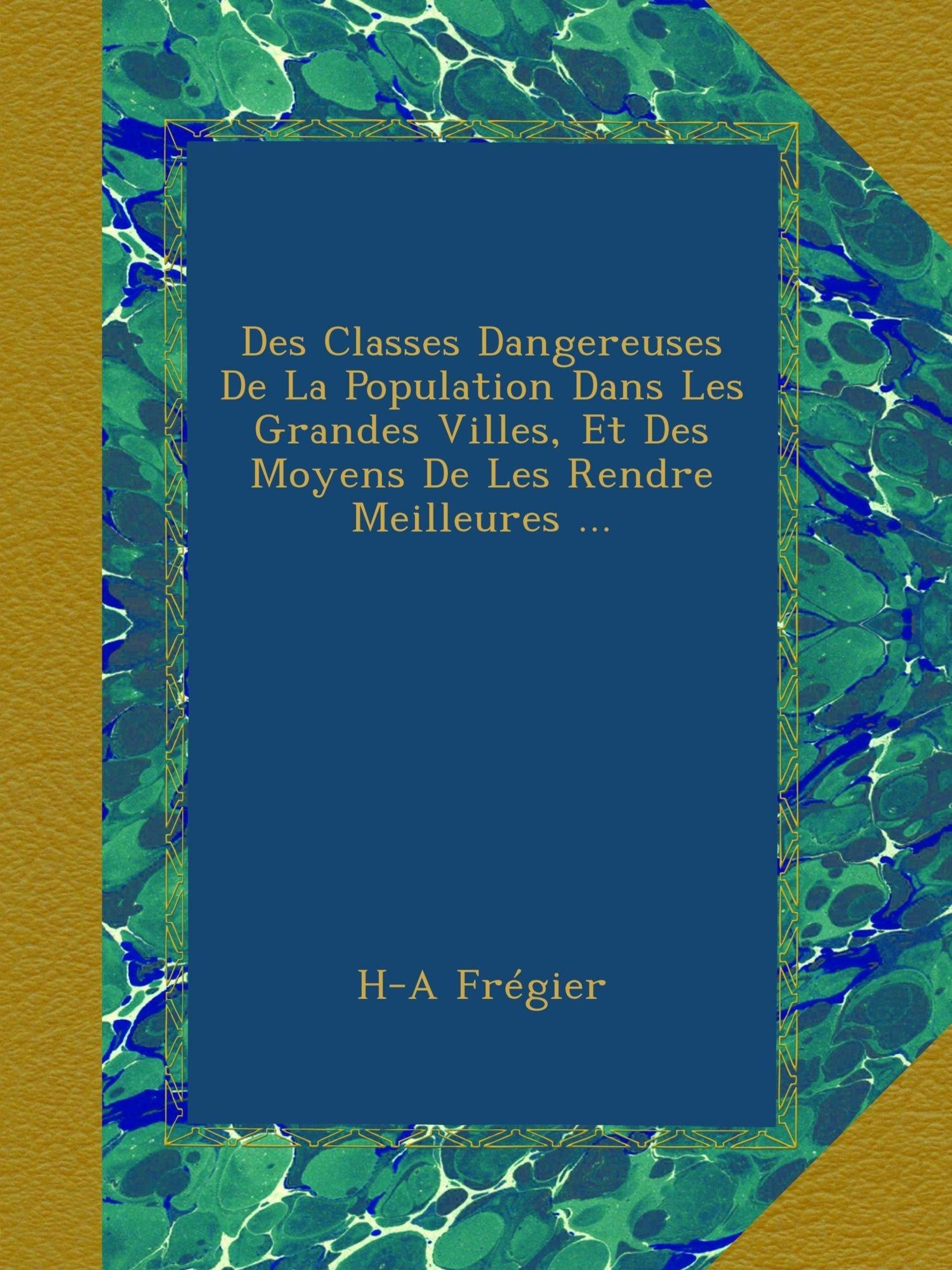 Des Classes Dangereuses De La Population Dans Les Grandes Villes, Et Des Moyens De Les Rendre Meilleures ... (French Edition) ebook