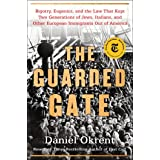 The Guarded Gate: Bigotry, Eugenics and the Law That Kept Two Generations of Jews, Italians, and Other European Immigrants Ou