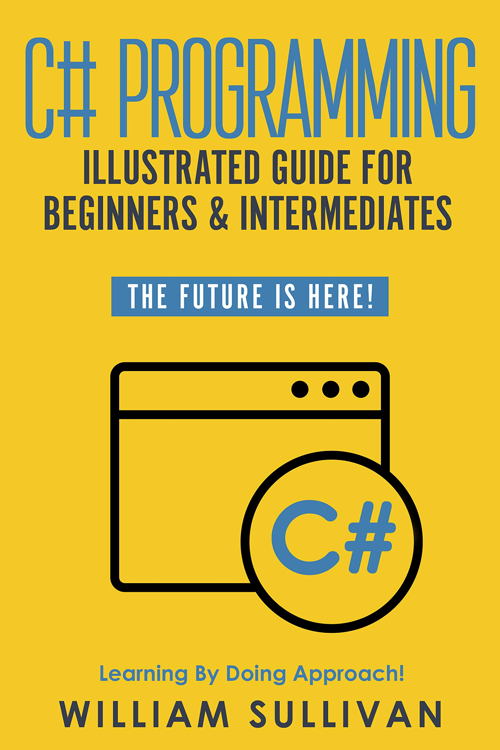 C# Programming Illustrated Guide For Beginners & Intermediates: The Future Is Here!  Learning By Doing Approach por William Sullivan