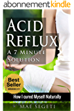 Acid Reflux A 7 Minute Solution: How I Cured Myself Naturally (English Edition)