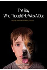 The Boy Who Thought He Was A Dog: Inspiring true stories of healing the mind Kindle Edition