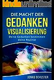 Die Macht der Gedanken Visualisierung: Deine Gedanken bestimmen deine Realität (Kombiniere finanziellen Wohlstand mit Gesundheit, intakten Beziehungen, ... Zufriedenheit und beruflicher Erfüllung 1)