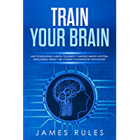 Train Your Brain: How to Developing a Mental Toughness to Improve Memory, Intuition, Intelligence, Mindset and Learning Strategies for your Success. (English Edition)