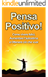 Pensa Positivo!: Come Vivere Felici, Aumentare l'Autostima e Ottenere Ciò Che Vuoi (Guida Pratica al Pensiero Positivo) (Pensiero Positivo, Autostima)