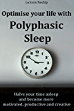 Optimise your life with Polyphasic Sleep: Halve your time asleep and become more motivated, productive and creative (English Edition)