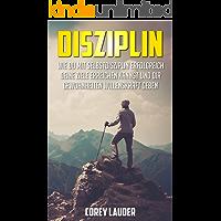 Disziplin: Wie du mit Selbstdisziplin erfolgreich deine Ziele erreichen kannst und dir Gewohnheiten Willenskraft geben