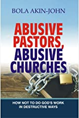 ABUSIVE PASTORS ABUSIVE CHURCHES: How Not To Do God's Work In Destructive Ways Kindle Edition
