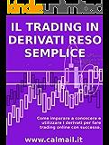 IL TRADING IN DERIVATI RESO SEMPLICE. Come imparare a conosce e utilizzare i derivati per fare trading con successo.