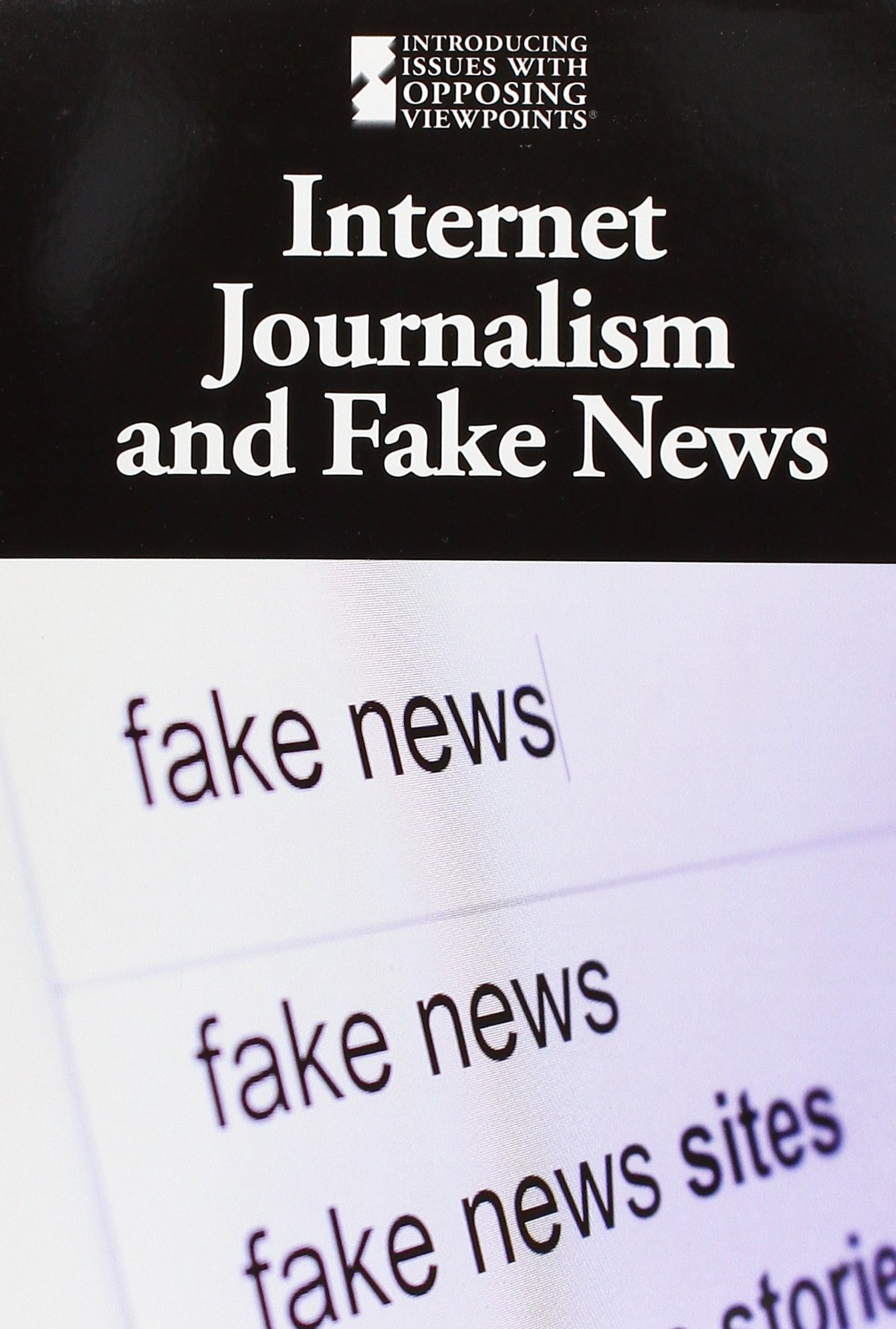 Internet Journalism and Fake News (Introducing Issues With Opposing Viewpoints)