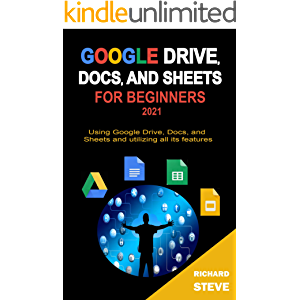 GOOGLE DRIVE, DOCS, AND SHEETS FOR BEGINNERS 2021: Using Google Drive, Docs, and Sheets and Utilizing All Its Features