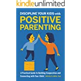 Discipline Your Kids with Positive Parenting: A Practical Guide to Building Cooperation and Connecting with Your Child