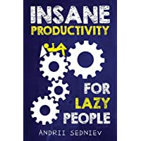 Insane Productivity for Lazy People: A Complete System for Becoming Incredibly Productive...