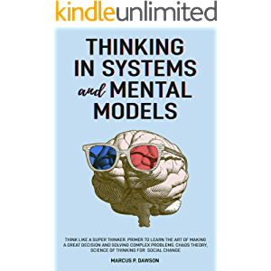 Thinking in Systems and Mental Models: Think Like a Super Thinker. Primer to Learn the Art of Making a Great Decision…