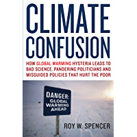 Climate Confusion: How Global Warming Hysteria Leads to Bad Science, Pandering Politicians and Misguided Policies That…