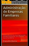 Administração de Empresas Familiares: Como administrar uma empresa com membros da família, sem que isso seja um problema