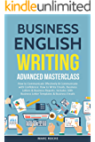 Business English Writing: Advanced Masterclass- How to Communicate Effectively & Communicate with Confidence: How to Write Emails, Business Letters & Business ... 100+ Business Letters (English Edition)