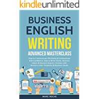 Business English Writing: Advanced Masterclass- How to Communicate Effectively & Communicate with Confidence: How to Write Emails, Business Letters & Business Reports. Includes 100+ Business Letters