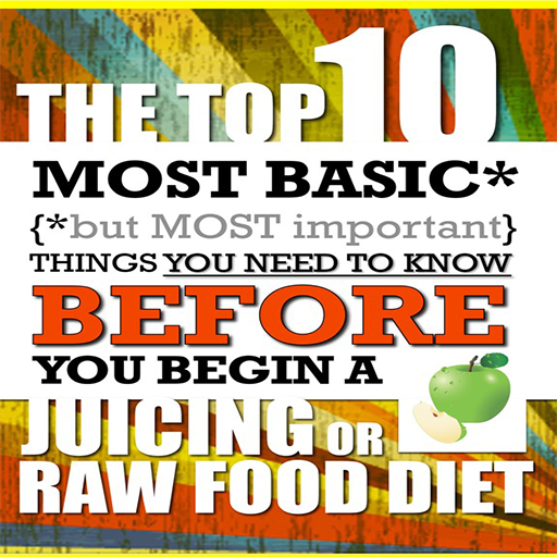 Juicing - The Top 10 Most Basic (but Most Important) Things You Need To Know BEFORE You Begin A Juicing or Raw Food Diet
