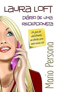 Laura Loft  Diário de uma recepcionista: Um guia de atendimento ao cliente como você nunca viu. (Portuguese Edition)