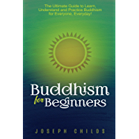 Buddhism for Beginners: The Ultimate Guide to Learn, Understand and Practice Buddhism for Everyone, Everyday! (Zen, Philosophy, Religion, Meditation, Karma, Mindfulness, Noble-8 Fold Path, Spiritual)