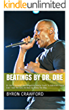 Beatings By Dr. Dre: Dr. Dre's Journey From Desperate Ghetto Youth To Billionaire Apple Exec—And The Girls He Beat Up Along The Way