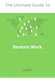 The Ultimate Guide to Remote Work: How to Grow, Manage and Work with Remote Teams (Zapier App Guides Book 3)