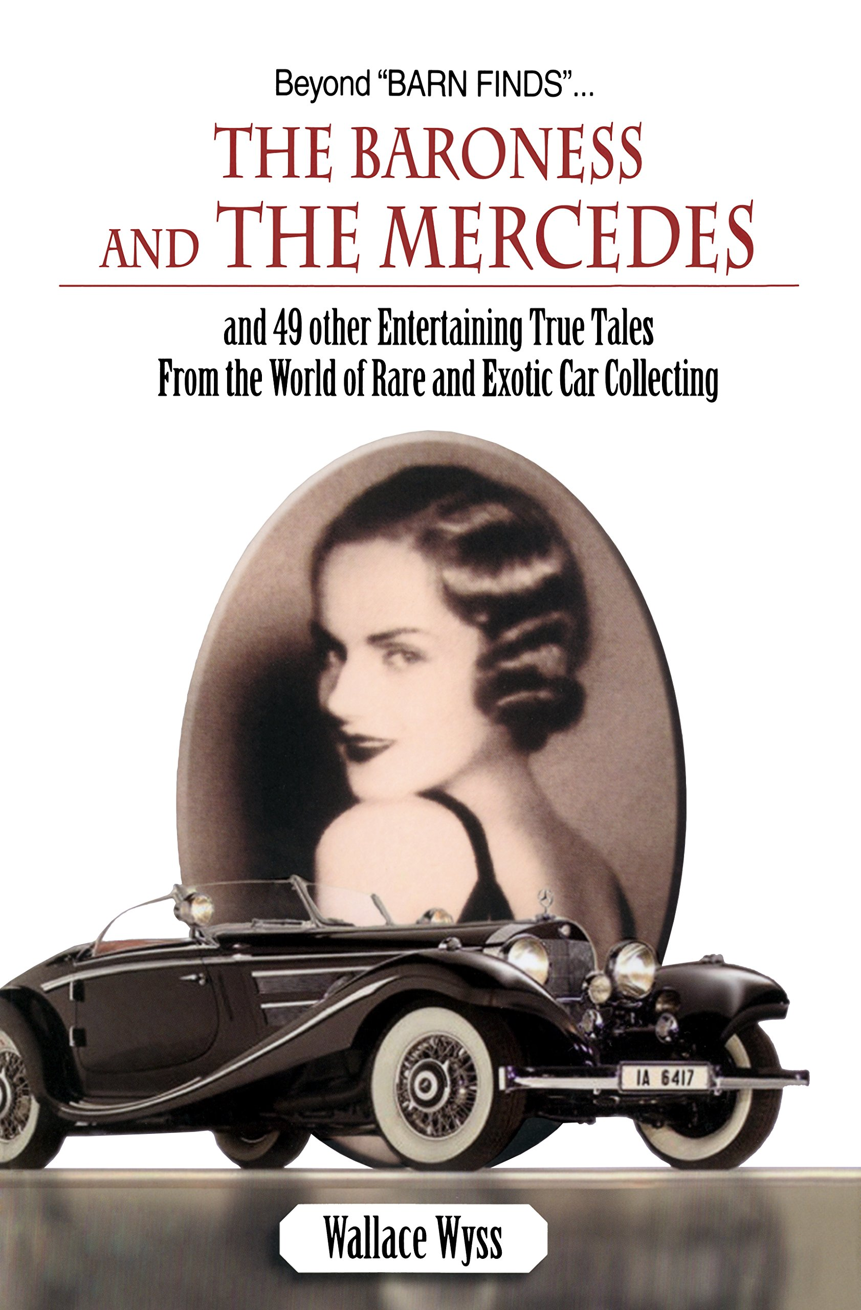 Beyond Barn FindsThe Baroness And The Mercedes 49 Other Entertaining True Tales From World Of Rare Exotic Car Collecting Wallace Wyss