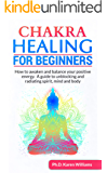CHAKRA HEALING FOR BEGINNERS: How to awaken and balance your positive energy. A guide to unblocking and radiating spirit, mind and body