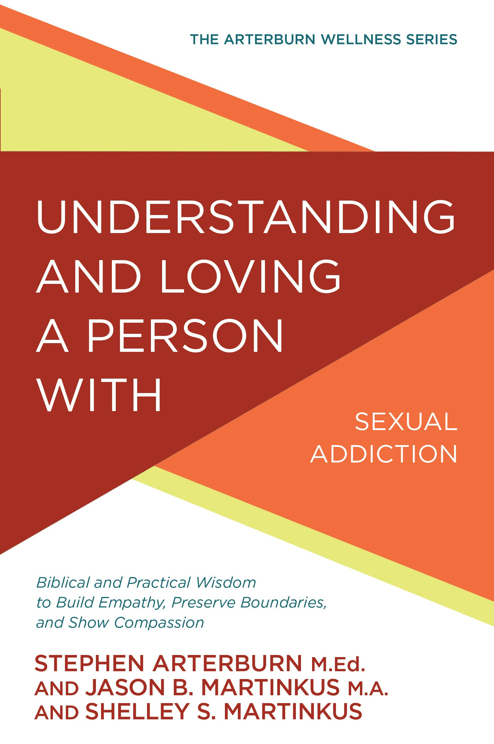 Understanding and Loving a Person with Sexual Addiction: Biblical and Practical Wisdom to Build Empathy, Preserve Boundaries, and Show Compassion (The Arterburn Wellness Series)