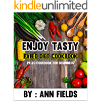 Enjoy Tasty Paleo Diet Cookbook: Paleo Cookbook For Beginners
