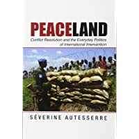 Peaceland: Conflict Resolution and the Everyday Politics of International Intervention
