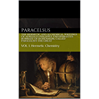 The Hermetic and Alchemical Writings of Aureolus Philippus Theophrastus Bombast of Hohenheim, called Paracelsus the Great: VOL. I. HERMETIC CHEMISTRY (English Edition)