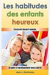 Les habitudes des enfants heureux: Élever des enfants heureux, en santé et qui réussissent dans leur vie (Guide pour les parents t. 3) (French Edition) Kindle Edition