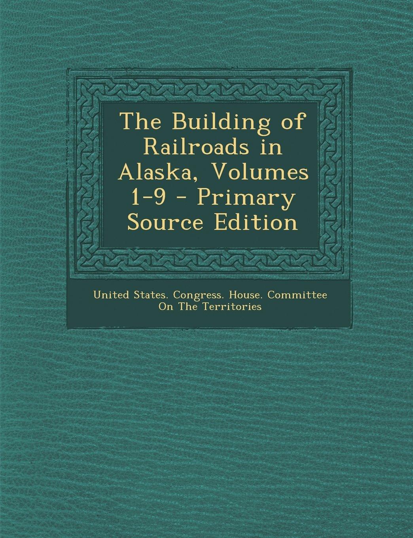 Read Online The Building of Railroads in Alaska, Volumes 1-9 PDF
