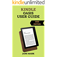 KINDLE OASIS USER GUIDE: The Ultimate Simplified Step By Step Manual On How To Setup And Manage Your Device