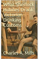 What Sherlock Holmes Drank: Victorian Drinking Customs Kindle Edition