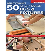 Danny Proulxs 50 Shop-Made Jigs & Fixtures: Jigs & Fixtures For Every Tool in Your Shop