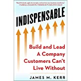 INDISPENSABLE: Build and Lead A Company Customers Can't Live Without