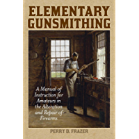 Elementary Gunsmithing: A Manual of Instruction for Amateurs in the Alteration and Repair of Firearms